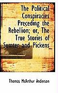The Political Conspiracies Preceding the Rebellion; Or, the True Stories of Sumter and Pickens