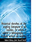Historical Sketches of the Angling Literature of All Nations. to Which Is Added a Bibliography of En
