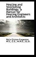 Heating and Ventilating Buildings; A Manual for Heating Engineers and Architects