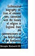 Ecclesiastical Biography: Or, Lives of Eminent Men, Connected with the History of Religion in Englan