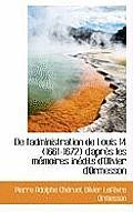 de L'Administration de Louis 14 (1661-1672) D'Apr?'s Les M Moires in Dits D'Olivier D'Ormesson