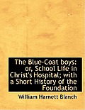 The Blue-Coat Boys: Or, School Life in Christ's Hospital; With a Short History of the Foundation