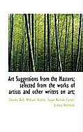 Art Suggestions from the Masters; Selected from the Works of Artists and Other Writers on Art;