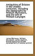 Antiquities of Bristow in the Middle Centuries; Including the Topography by William Wyrcestre, and T