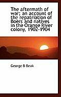 The Aftermath of War; An Account of the Repatriation of Boers and Natives in the Orange River Colony