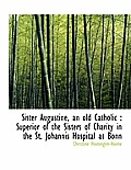 Sister Augustine, an Old Catholic: Superior of the Sisters of Charity in the St. Johannis Hospital