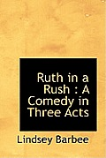 Ruth in a Rush: A Comedy in Three Acts
