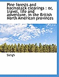 Pine Forests and Hacmatack Clearings: Or, Travel, Life and Adventure, in the British North American