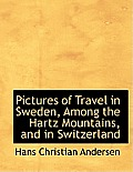 Pictures of Travel in Sweden, Among the Hartz Mountains, and in Switzerland