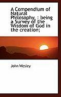A Compendium of Natural Philosophy,: Being a Survey of the Wisdom of God in the Creation;