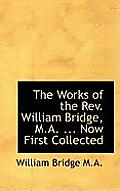 The Works of the REV. William Bridge, M.A. ... Now First Collected