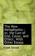 The New Metaphysics: Or, the Law of End, Cause, and Effect, with Other Essays