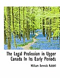 The Legal Profession in Upper Canada in Its Early Periods