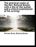 The Practical Works of the REV. Richard Baxter, with a Life of the Author, and a Critical Examinatio