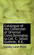 Catalogue of the Collection of Oriental Coins Belonging to Col. C. Seton Guthrie, R.E.