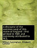A Discourse of the Common Weal of This Realm of England: First Printed in 1581 and Commonly Attribu