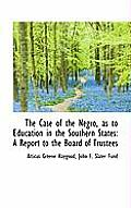 The Case of the Negro, as to Education in the Southern States: A Report to the Board of Trustees