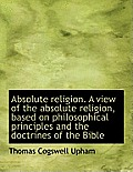 Absolute Religion. a View of the Absolute Religion, Based on Philosophical Principles and the Doctri