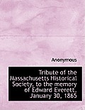 Tribute of the Massachusetts Historical Society, to the Memory of Edward Everett, January 30, 1865