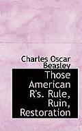 Those American R'S. Rule, Ruin, Restoration