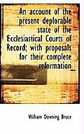 An Account of the Present Deplorable State of the Ecclesiastical Courts of Record; With Proposals Fo