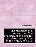 The Atrocities of a Convent, Or, the Necessity of Thinking for Ourselves: Exemplified in the History