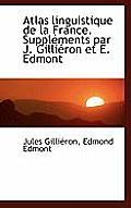 Atlas Linguistique de La France. Supplements Par J. Gillieron Et E. Edmont