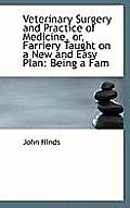 Veterinary Surgery and Practice of Medicine, Or, Farriery Taught on a New and Easy Plan: Being a Fam