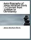 Auto-Biography of Jonas Abraham Davis: A Convert from Judaism to Christianity