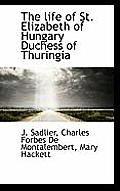 The Life of St. Elizabeth of Hungary Duchess of Thuringia