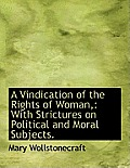 A Vindication of the Rights of Woman,: With Strictures on Political and Moral Subjects.
