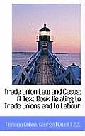 Trade Union Law and Cases: A Text Book Relating to Trade Unions and to Labour