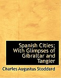 Spanish Cities; With Glimpses of Gibraltar and Tangier