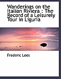 Wanderings on the Italian Riviera: The Record of a Leisurely Tour in Liguria