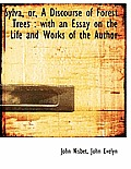 Sylva, Or, a Discourse of Forest Trees: With an Essay on the Life and Works of the Author