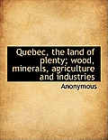 Quebec, the Land of Plenty; Wood, Minerals, Agriculture and Industries