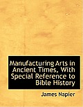 Manufacturing Arts in Ancient Times, with Special Reference to Bible History