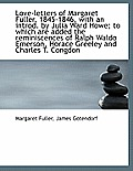 Love-Letters of Margaret Fuller, 1845-1846, with an Introd. by Julia Ward Howe; To Which Are Added T