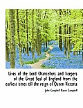Lives of the Lord Chancellors and Keepers of the Great Seal of England from the Earliest Times Till