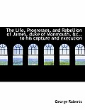 The Life, Progresses, and Rebellion of James, Duke of Monmouth, &C., to His Capture and Execution