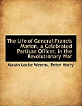 The Life of General Francis Marion, a Celebrated Partisan Officer, in the Revolutionary War