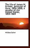 The Life of James W. Grimes, Governor of Iowa, 1854-1858; A Senator of the United States, 1859-1869
