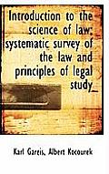 Introduction to the Science of Law; Systematic Survey of the Law and Principles of Legal Study