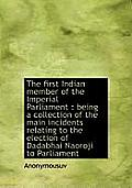 The First Indian Member of the Imperial Parliament: Being a Collection of the Main Incidents Relati