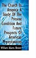 The Church in America a Study of the Present Condition and Future Prospects of American Protestantis