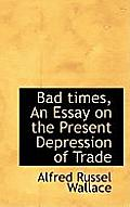 Bad Times, an Essay on the Present Depression of Trade