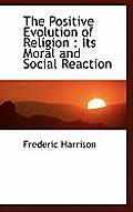 The Positive Evolution of Religion: Its Moral and Social Reaction