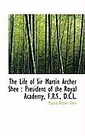 The Life of Sir Martin Archer Shee: President of the Royal Academy, F.R.S., D.C.L.