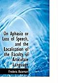 On Aphasia or Loss of Speech, and the Localisation of the Faculty of Articulate Language
