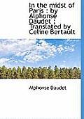In the Midst of Paris: By Alphonse Daudet; Translated by Celine Bertault